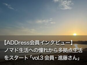【ADDress会員インタビュー】 ノマド生活への憧れから多拠点生活をスタート 「vol.3 会員・進藤さん」