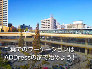 千葉でのワーケーションはADDressの家で始めよう!