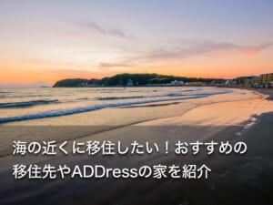 海の近くに移住したい!おすすめの移住先やADDressの家を紹介